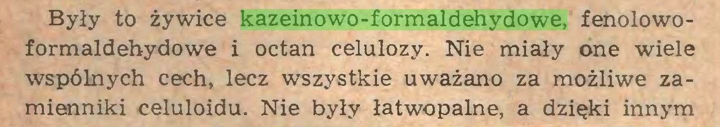 (...) Były to żywice kazeinowo-formaldehydowe, fenolowoformaldehydowe i octan celulozy. Nie miały one wiele wspólnych cech, lecz wszystkie uważano za możliwe zamienniki celuloidu. Nie były łatwopalne, a dzięki innym...