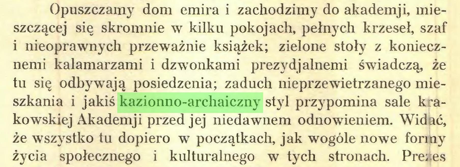 (...) Opuszczamy dom emira i zachodzimy do akademji, mieszczącej się skromnie w kilku pokojach, pełnych krzeseł, szaf i nieoprawnych przeważnie książek; zielone stoły z koniecznemi kałamarzami i dzwonkami prezydjalnemi świadczą, że tu się odbywają posiedzenia; zaduch nieprzewietrzanego mieszkania i jakiś kazionno-archaiczny styl przypomina sale krakowskiej Akademji przed jej niedawnem odnowieniem. Widać, że wszystko tu dopiero w początkach, jak wogóle nowe formy życia społecznego i kulturalnego w tych stronach. Prezes...