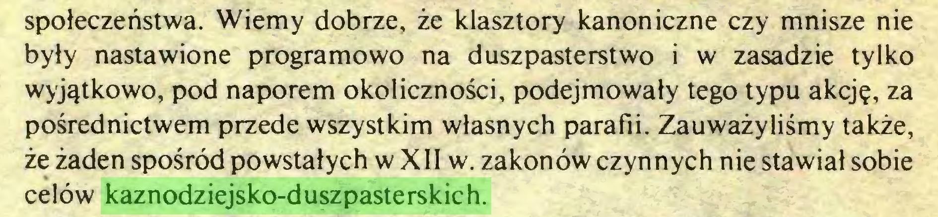 (...) społeczeństwa. Wiemy dobrze, że klasztory kanoniczne czy mnisze nie były nastawione programowo na duszpasterstwo i w zasadzie tylko wyjątkowo, pod naporem okoliczności, podejmowały tego typu akcję, za pośrednictwem przede wszystkim własnych parafii. Zauważyliśmy także, że żaden spośród powstałych w XII w. zakonów czynnych nie stawiał sobie celów kaznodziejsko-duszpasterskich...