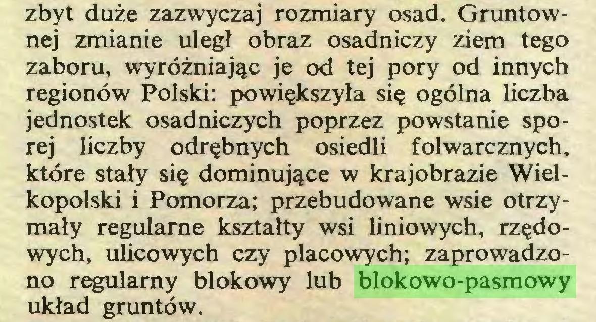 (...) zbyt duże zazwyczaj rozmiary osad. Gruntownej zmianie uległ obraz osadniczy ziem tego zaboru, wyróżniając je od tej pory od innych regionów Polski: powiększyła się ogólna liczba jednostek osadniczych poprzez powstanie sporej liczby odrębnych osiedli folwarcznych, które stały się dominujące w krajobrazie Wielkopolski i Pomorza; przebudowane wsie otrzymały regularne kształty wsi liniowych, rzędowych, ulicowych czy placowych; zaprowadzono regularny blokowy lub blokowo-pasmowy układ gruntów...