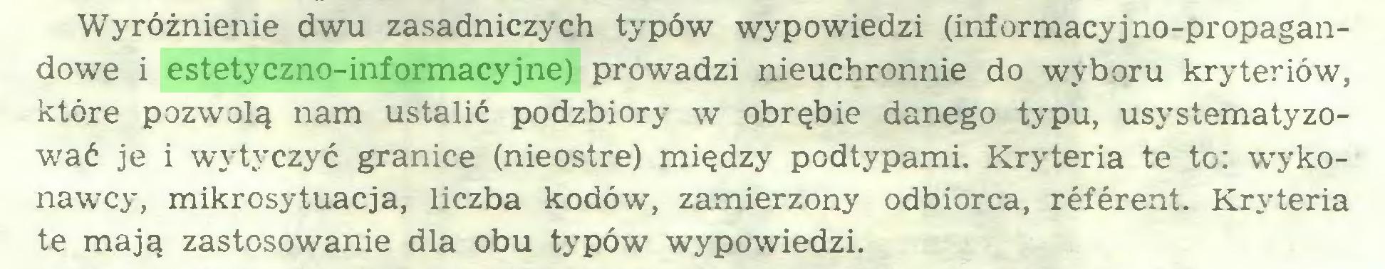 (...) Wyróżnienie dwu zasadniczych typów wypowiedzi (informacyjno-propagandowe i estetyczno-informacyjne) prowadzi nieuchronnie do wyboru kryteriów, które pozwolą nam ustalić podzbiory w obrębie danego typu, usystematyzować je i wytyczyć granice (nieostre) między podtypami. Kryteria te to: wykonawcy, mikrosytuacja, liczba kodów, zamierzony odbiorca, référent. Kryteria te mają zastosowanie dla obu typów wypowiedzi...