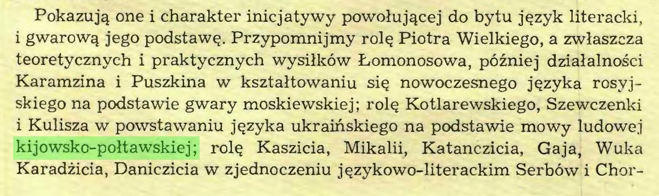 (...) Pokazują one i charakter inicjatywy powołującej do bytu język literacki, i gwarową jego podstawę. Przypomnijmy rolę Piotra Wielkiego, a zwłaszcza teoretycznych i praktycznych wysiłków Łomonosowa, później działalności Karamzina i Puszkina w kształtowaniu się nowoczesnego języka rosyjskiego na podstawie gwary moskiewskiej; rolę Kotlarewskiego, Szewczenki i Kulisza w powstawaniu języka ukraińskiego na podstawie mowy ludowej kijowsko-połtawskiej; rolę Kaszicia, Mikalii, Katanczicia, Gaja, Wuka Karadżicia, Daniczicia w zjednoczeniu językowo-literackim Serbów i Chor...