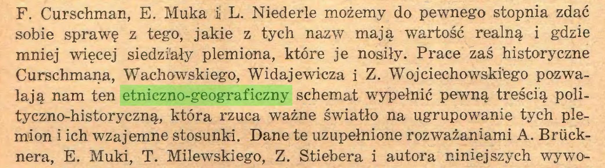 (...) F. Curschman, E. Muka ii L. Niederle możemy do pewnego stopnia zdać sobie sprawę z tego, jakie z tych nazw mają wartość realną i gdzie mniej więcej siedziały plemiona, które je nosiły. Prace zaś historyczne Curschmana, Wachowskiego, Widajewicza i Z. Wojciechowskiego pozwalają nam ten etniczno-geograficzny schemat wypełnić pewną treścią polityczno-historyczną, która rzuca ważne światło na ugrupowanie tych plemion i ich wzajemne stosunki. Dane te uzupełnione rozważaniami A. Brucknera, E. Muki, T. Milewskiego, Z. Stiebera i autora niniejszych wywo...