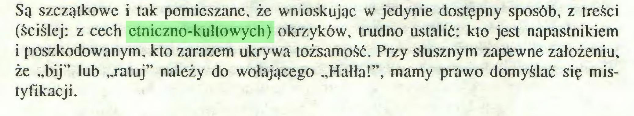 """(...) Są szczątkowe i tak pomieszane, że wnioskując w jedynie dostępny sposób, z treści (ściślej: z cech etniczno-kultowych) okrzyków, trudno ustalić: kto jest napastnikiem i poszkodowanym, kto zarazem ukrywa tożsamość. Przy słusznym zapewne założeniu, że """"bij"""" lub """"ratuj"""" należy do wołającego """"Hałła!"""", mamy prawo domyślać się mistyfikacji..."""