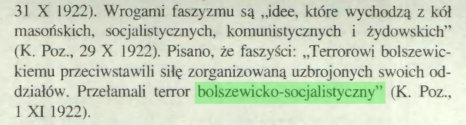 """(...) 31 X 1922). Wrogami faszyzmu są """"idee, które wychodzą z kół masońskich, socjalistycznych, komunistycznych i żydowskich"""" (K. Poz., 29 X 1922). Pisano, że faszyści: """"Terrorowi bolszewickiemu przeciwstawili siłę zorganizowaną uzbrojonych swoich oddziałów. Przełamali terror bolszewicko-socjalistyczny"""" (K. Poz., 1 XI 1922)..."""