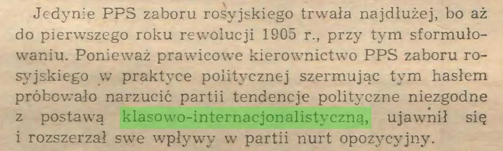 (...) Jedynie PPS zaboru rosyjskiego trw7ała najdłużej, bo aż do pierwszego roku rewolucji 1905 r., przy tym sformułowaniu. Ponieważ prawicowe kierownictwo PPS zaboru rosyjskiego w praktyce politycznej szermując tym hasłem próbowało narzucić partii tendencje polityczne niezgodne z postawą klasowo-internacjonalistyczną, ujawnił się i rozszerzał swe wypływy w partii nurt opozycyjny...