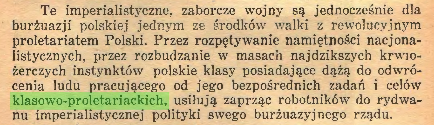 (...) Te imperialistyczne, zaborcze wojny są jednocześnie dla burżuazji polskiej jednym ze środków walki z rewolucyjnym proletariatem Polski. Przez rozpętywanie namiętności nacjonalistycznych, przez rozbudzanie w masach najdzikszych krwiożerczych instynktów polskie klasy posiadające dążą do odwrócenia ludu pracującego od jego bezpośrednich zadań i celów klasowo-proletariackich, usiłują zaprząc robotników do rydwanu imperialistycznej polityki swego burżuazyjnego rządu...