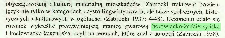 (...) obyczajowością i kulturą materialną mieszkańców. Zabrocki traktował bowiem język nie tylko w kategoriach czysto lingwistycznych, ale także społecznych, historycznych i kulturowych w ogólności (Zabrocki 1937: 4-48). Uczonemu udało się również wykreślić precyzyjniejszą granicę gwarową borowiacko-kościerzyńską i kociewiacko-kaszubską, czyli na terenach, które znał z autopsji (Zabrocki 1938)...