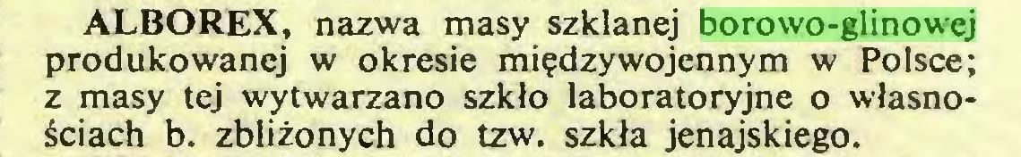 (...) ALBOREX, nazwa masy szklanej borowo-glinowej produkowanej w okresie międzywojennym w Polsce; z masy tej wytwarzano szkło laboratoryjne o własnościach b. zbliżonych do tzw. szkła jenajskiego...