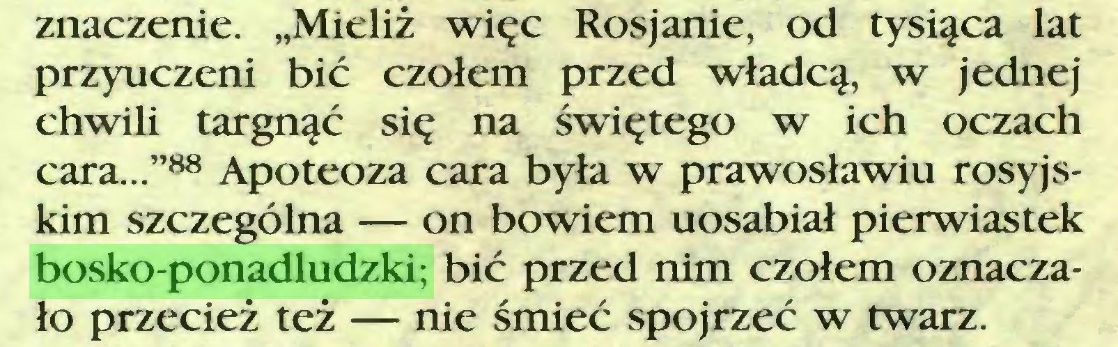 """(...) znaczenie. """"Mieliż więc Rosjanie, od tysiąca lat przyuczeni bić czołem przed władcą, w jednej chwili targnąć się na świętego w ich oczach cara...""""88 Apoteoza cara była w prawosławiu rosyjskim szczególna — on bowiem uosabiał pierwiastek bosko-ponadludzki; bić przed nim czołem oznaczało przecież też — nie śmieć spojrzeć w twarz..."""
