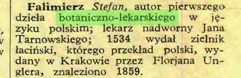 (...) Falimierz Stefan, autor pierwszego dzieła botaniczno-lekarskiego w języku polskim; lekarz nadworny Jana Tarnowskiego; 1534 wydał zielnik łaciński, którego przekład polski, wydany w Krakowie przez Florjana Unglera, znaleziono 1859...
