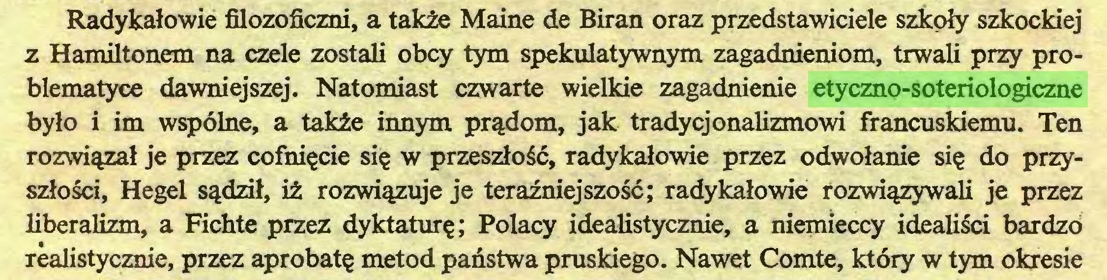 (...) Radykałowie filozoficzni, a także Maine de Biran oraz przedstawiciele szkoły szkockiej z Hamiltonem na czele zostali obcy tym spekulatywnym zagadnieniom, trwali przy problematyce dawniejszej. Natomiast czwarte wielkie zagadnienie etyczno-soteriologiczne było i im wspólne, a także innym prądom, jak tradycjonalizmowi francuskiemu. Ten rozwiązał je przez cofnięcie się w przeszłość, radykałowie przez odwołanie się do przyszłości, Hegel sądził, iż rozwiązuje je teraźniejszość; radykałowie rozwiązywali je przez liberalizm, a Fichte przez dyktaturę; Polacy idealistycznie, a niemieccy idealiści bardzo realistycznie, przez aprobatę metod państwa pruskiego. Nawet Comte, który w tym okresie...