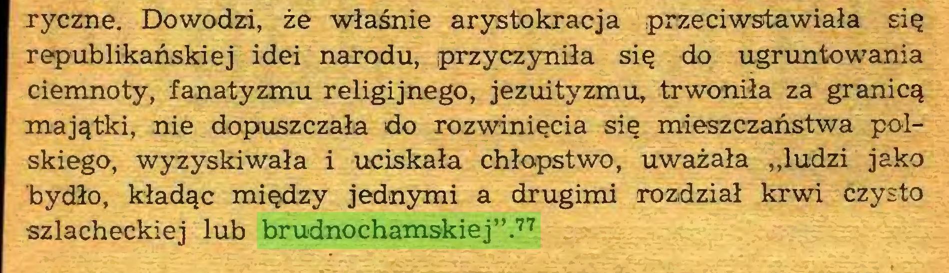 """(...) ryczne. Dowodzi, że właśnie arystokracja przeciwstawiała się republikańskiej idei narodu, przyczyniła się do ugruntowania ciemnoty, fanatyzmu religijnego, jezuityzmu, trwoniła za granicą majątki, nie dopuszczała do rozwinięcia się mieszczaństwa polskiego, wyzyskiwała i uciskała chłopstwo, uważała """"ludzi jako bydło, kładąc między jednymi a drugimi rozdział krwi czysto szlacheckiej lub brudnochamskiej"""".77..."""