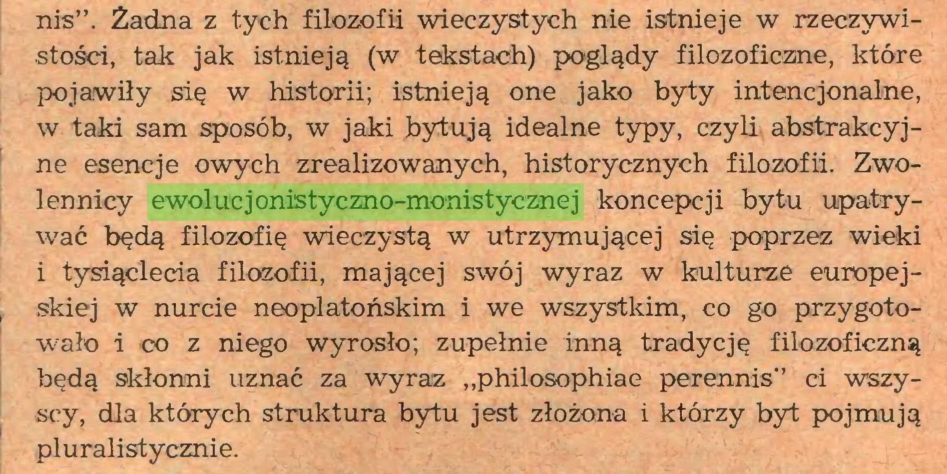 """(...) nis"""". Żadna z tych filozofii wieczystych nie istnieje w rzeczywistości, tak jak istnieją (w tekstach) poglądy filozoficzne, które pojawiły się w historii; istnieją one jako byty intencjonalne, w taki sam sposób, w jaki bytują idealne typy, czyli abstrakcyjne esencje owych zrealizowanych, historycznych filozofii. Zwolennicy ewolucjonistyczno-monistycznej koncepcji bytu upatrywać będą filozofię wieczystą w utrzymującej się poprzez wieki i tysiąclecia filozofii, mającej swój wyraz w kulturze europej, skiej w nurcie neoplatońskim i we wszystkim, co go przygotowało i co z niego wyrosło; zupełnie inną tradycję filozoficzną będą skłonni uznać za wyraz """"philosophiae perennis"""" ci wszyscy, dla których struktura bytu jest złożona i którzy byt pojmują pluralistycznie..."""