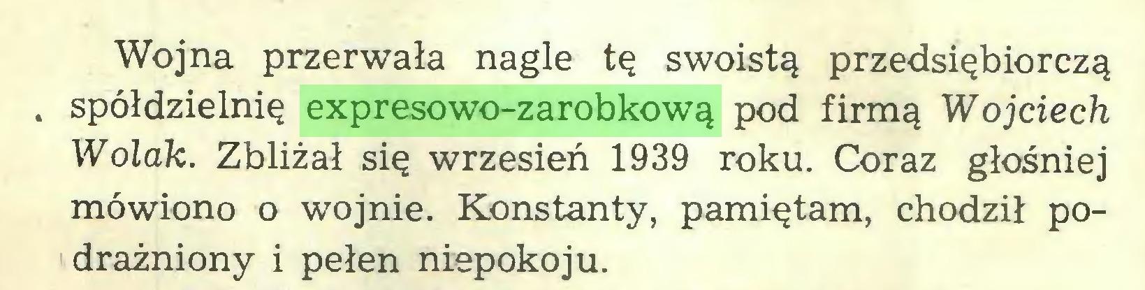 (...) Wojna przerwała nagle tę swoistą przedsiębiorczą . spółdzielnię expresowo-zarobkową pod firmą Wojciech Wolak. Zbliżał się wrzesień 1939 roku. Coraz głośniej mówiono o wojnie. Konstanty, pamiętam, chodził podrażniony i pełen niepokoju...