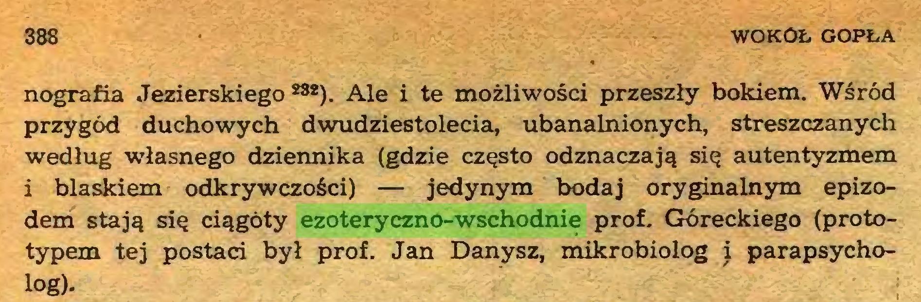 (...) 388 WOKOŁ gopła nografia Jezierskiego ***). Ale i te możliwości przeszły bokiem. Wśród przygód duchowych dwudziestolecia, ubanalnionych, streszczanych według własnego dziennika (gdzie często odznaczają się autentyzmem i blaskiem odkrywczości) — jedynym bodaj oryginalnym epizodem stają się ciągoty ezoteryczno-wschodnie prof. Góreckiego (prototypem tej postaci był prof. Jan Danysz, mikrobiolog i parapsycholog)...