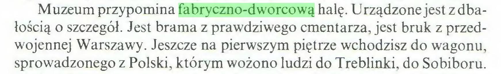 (...) Muzeum przypomina fabryczno-dworcową halę. Urządzone jest z dbałością o szczegół. Jest brama z prawdziwego cmentarza, jest bruk z przedwojennej Warszawy. Jeszcze na pierwszym piętrze wchodzisz do wagonu, sprowadzonego z Polski, którym wożono ludzi do Treblinki, do Sobiboru...