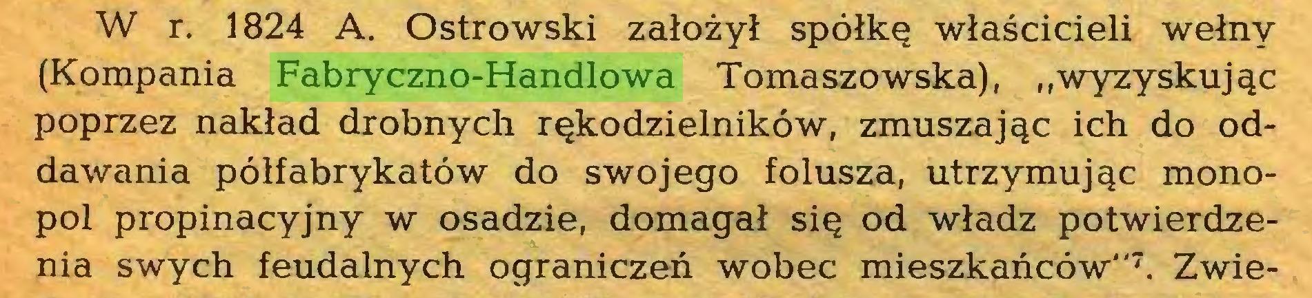 """(...) W r. 1824 A. Ostrowski założył spółkę właścicieli wełny (Kompania Fabryczno-Handlowa Tomaszowska), """"wyzyskując poprzez nakład drobnych rękodzielników, zmuszając ich do oddawania półfabrykatów do swojego folusza, utrzymując monopol propinacyjny w osadzie, domagał się od władz potwierdzenia swych feudalnych ograniczeń wobec mieszkańców""""7. Zwie..."""