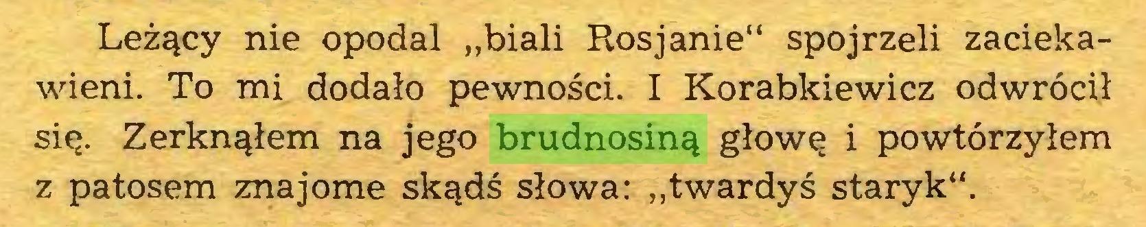 """(...) Leżący nie opodal """"biali Rosjanie"""" spojrzeli zaciekawieni. To mi dodało pewności. I Korabkiewicz odwrócił się. Zerknąłem na jego brudnosiną głowę i powtórzyłem z patosem znajome skądś słowa: """"twardyś staryk""""..."""