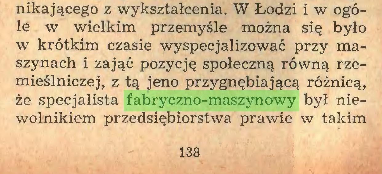 (...) nikającego z wykształcenia. W Łodzi i w ogóle w wielkim przemyśle można się było w krótkim czasie wyspecjalizować przy maszynach i zająć pozycję społeczną równą rzemieślniczej, z tą jeno przygnębiającą różnicą, że specjalista fabryczno-maszynowy był niewolnikiem przedsiębiorstwa prawie w takim 138...