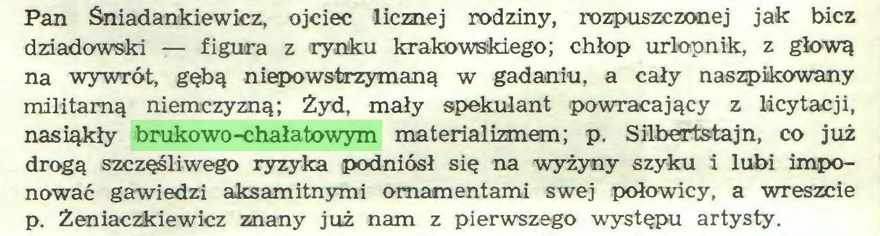 (...) Pan Sniadankiewicz, ojciec licznej rodziny, rozpuszczonej jak bicz dziadowski — figura z rynku krakowskiego; chłop urlopnik, z głową na wywrót, gębą niepowstrzymaną w gadaniu, a cały naszpikowany militarną niemczyzną; Żyd, mały spekulant powracający z licytacji, nasiąkły brukowo-chałatowym materializmem; p. Siibertstajn, co już drogą szczęśliwego ryzyka podniósł się na wyżyny szyku i lubi imponować gawiedzi aksamitnymi ornamentami swej połowicy, a wreszcie p. Żeniaczkiewicz znany już nam z pierwszego występu artysty...