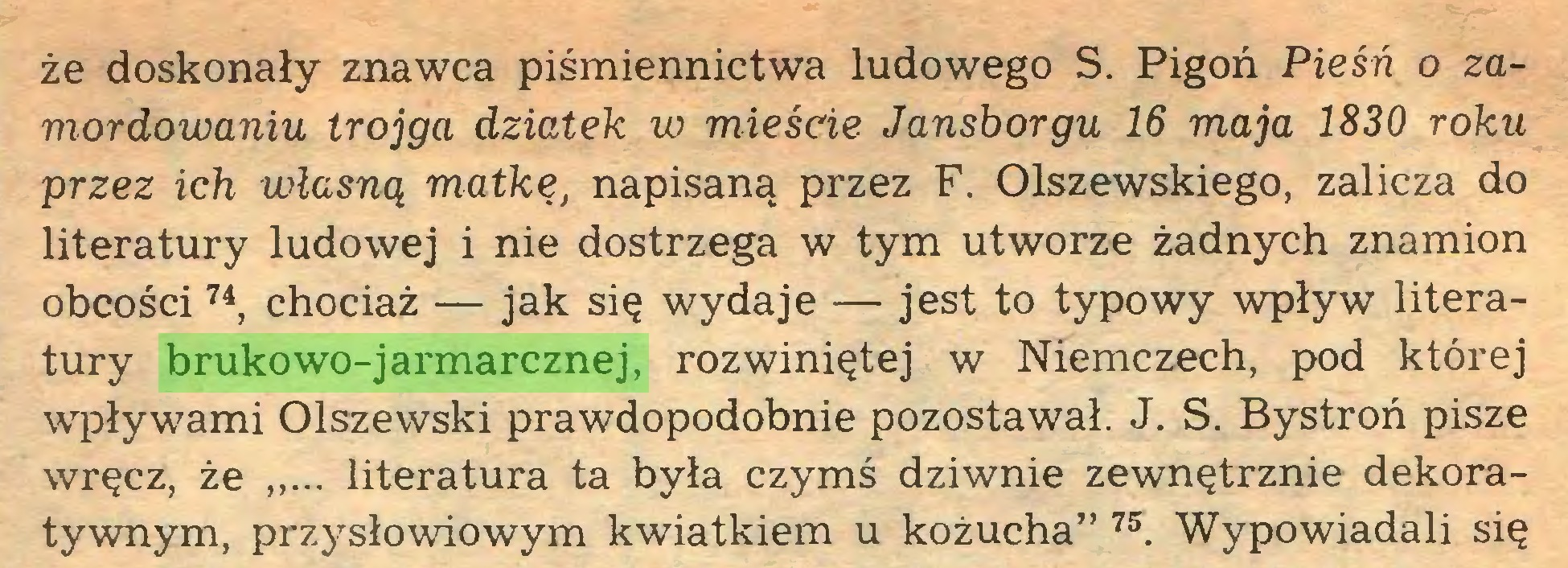"""(...) że doskonały znawca piśmiennictwa ludowego S. Pigoń Pieśń o zamordowaniu trojga dziatek w mieście Jansborgu 16 maja 1830 roku przez ich własną matkę, napisaną przez F. Olszewskiego, zalicza do literatury ludowej i nie dostrzega w tym utworze żadnych znamion obcości74, chociaż — jak się wydaje — jest to typowy wpływ literatury brukowo-jarmarcznej, rozwiniętej w Niemczech, pod której wpływami Olszewski prawdopodobnie pozostawał. J. S. Bystroń pisze wręcz, że literatura ta była czymś dziwnie zewnętrznie dekoratywnym, przysłowiowym kwiatkiem u kożucha"""" 75. Wypowiadali się..."""