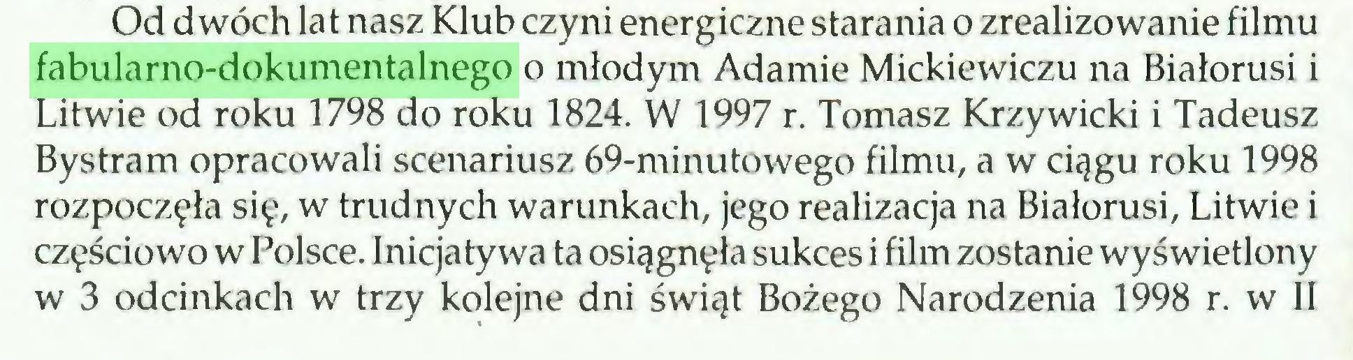 (...) Od dwóch lat nasz Klub czyni energiczne starania o zrealizowanie filmu fabularno-dokumentalnego o młodym Adamie Mickiewiczu na Białorusi i Litwie od roku 1798 do roku 1824. W 1997 r. Tomasz Krzywicki i Tadeusz Bystram opracowali scenariusz 69-minutowego filmu, a w ciągu roku 1998 rozpoczęła się, w trudnych warunkach, jego realizacja na Białorusi, Litwie i częściowo w Polsce. Inicjatywa ta osiągnęła sukces i film zostanie wyświetlony w 3 odcinkach w trzy kolejne dni świąt Bożego Narodzenia 1998 r. w II...