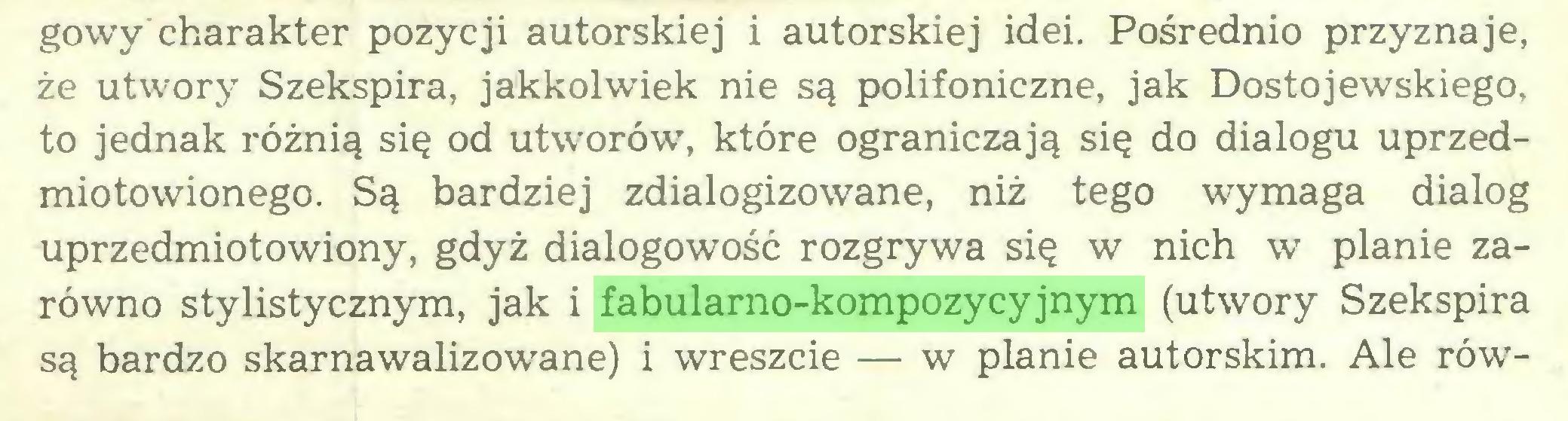 (...) gowy'charakter pozycji autorskiej i autorskiej idei. Pośrednio przyznaje, że utwory Szekspira, jakkolwiek nie są polifoniczne, jak Dostojewskiego, to jednak różnią się od utworów, które ograniczają się do dialogu uprzedmiotowionego. Są bardziej zdialogizowane, niż tego wymaga dialog uprzedmiotowiony, gdyż dialogowość rozgrywa się w nich w planie zarówno stylistycznym, jak i fabularno-kompozycyjnym (utwory Szekspira są bardzo skarnawalizowane) i wreszcie — w planie autorskim. Ale rów...