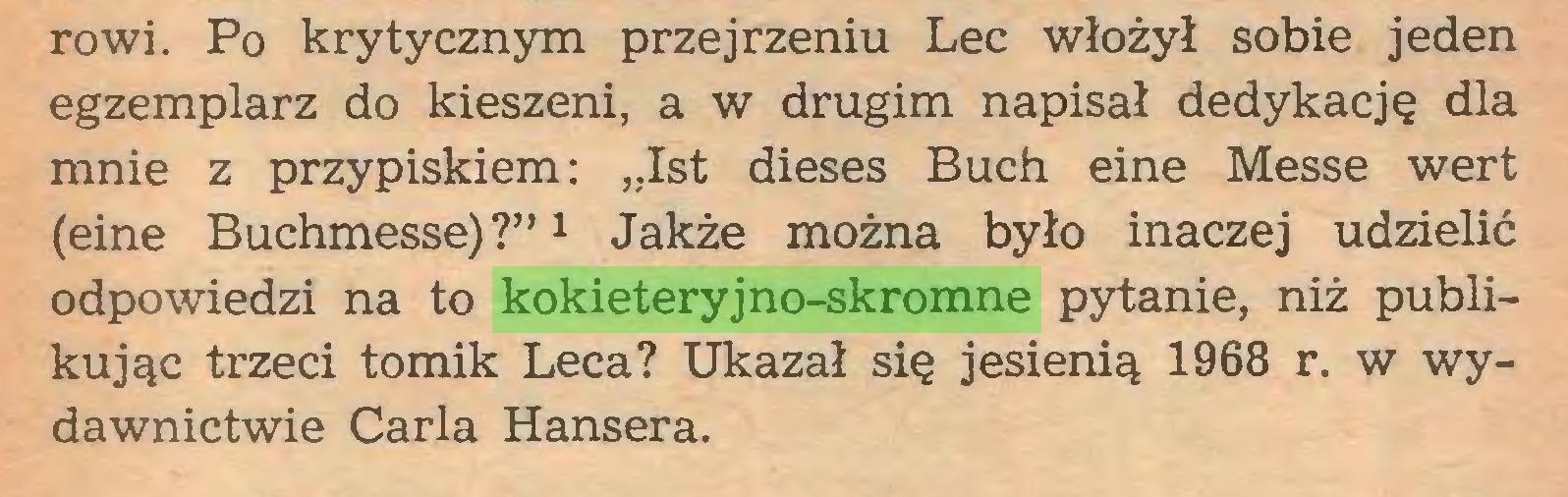 """(...) rowi. Po krytycznym przejrzeniu Lec włożył sobie jeden egzemplarz do kieszeni, a w drugim napisał dedykację dla mnie z przypiskiem: """"Ist dieses Buch eine Messe wert (eine Buchmesse) ?""""1 Jakże można było inaczej udzielić odpowiedzi na to kokieteryjno-skromne pytanie, niż publikując trzeci tomik Lecą? Ukazał się jesienią 1968 r. w wydawnictwie Carla Hansera..."""