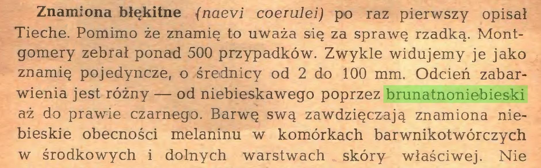 (...) Znamiona błękitne (naevi coerulei) po raz pierwszy opisał Tieche. Pomimo że znamię to uważa się za sprawę rzadką. Montgomery zebrał ponad 500 przypadków. Zwykle widujemy je jako znamię pojedyncze, o średnicy od 2 do 100 mm. Odcień zabarwienia jest różny — od niebieskawego poprzez brunatnoniebieski aż do prawie czarnego. Barwę swą zawdzięczają znamiona niebieskie obecności melaninu w komórkach barwnikotwórczych w środkowych i dolnych warstwach skóry właściwej. Nie...