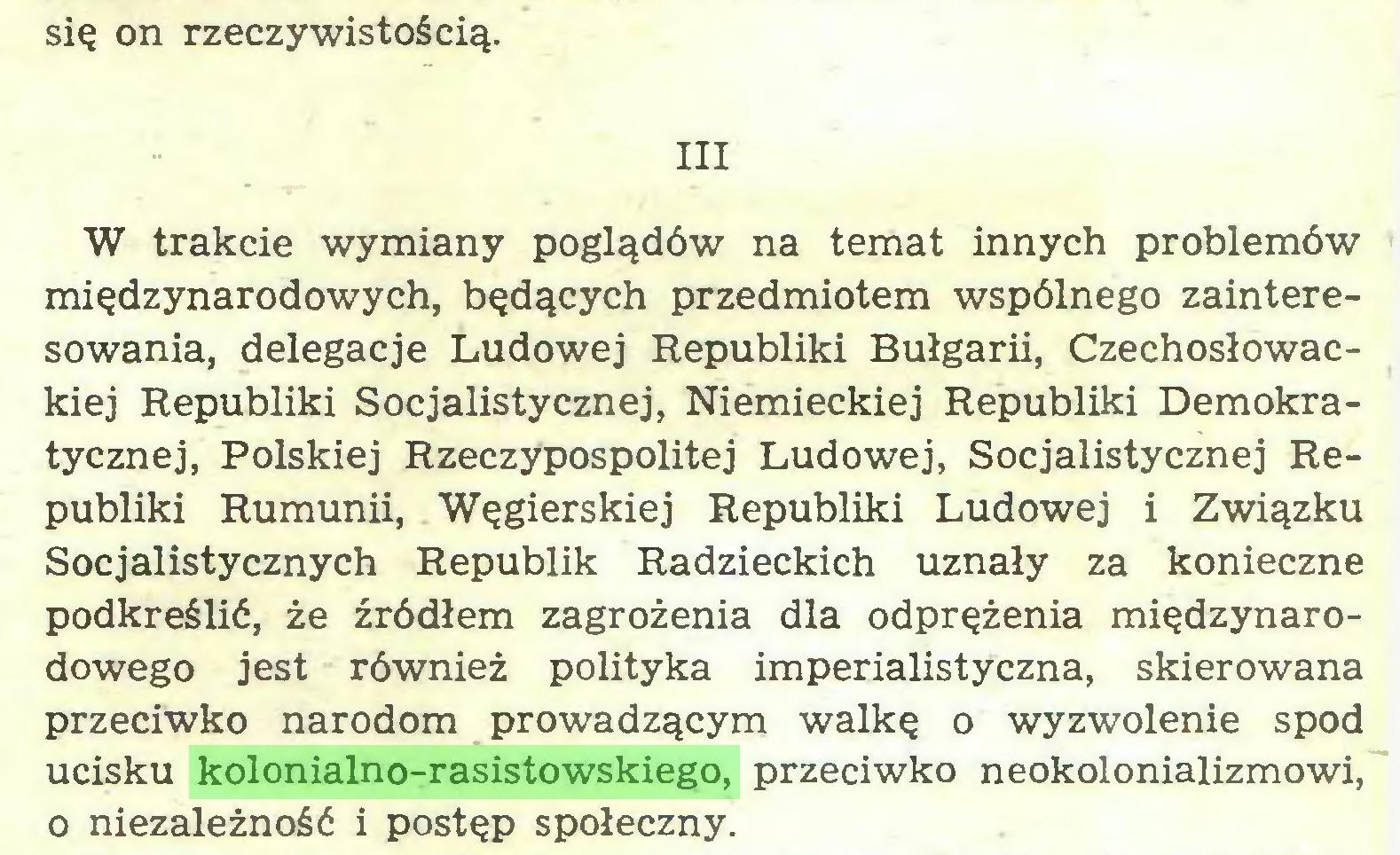 (...) się on rzeczywistością. III W trakcie wymiany poglądów na temat innych problemów międzynarodowych, będących przedmiotem wspólnego zainteresowania, delegacje Ludowej Republiki Bułgarii, Czechosłowackiej Republiki Socjalistycznej, Niemieckiej Republiki Demokratycznej, Polskiej Rzeczypospolitej Ludowej, Socjalistycznej Republiki Rumunii, Węgierskiej Republiki Ludowej i Związku Socjalistycznych Republik Radzieckich uznały za konieczne podkreślić, że źródłem zagrożenia dla odprężenia międzynarodowego jest również polityka imperialistyczna, skierowana przeciwko narodom prowadzącym walkę o wyzwolenie spod ucisku kolonialno-rasistowskiego, przeciwko neokolonializmowi, 0 niezależność i postęp społeczny...