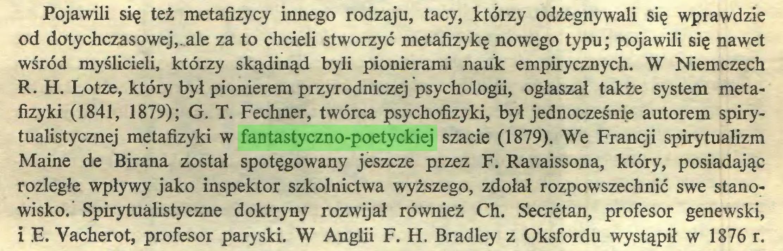 (...) Pojawili się też metafizycy innego rodzaju, tacy, którzy odżegnywali się wprawdzie od dotychczasowej,.ale za to chcieli stworzyć metafizykę nowego typu; pojawili się nawet wśród myślicieli, którzy skądinąd byli pionierami nauk empirycznych. W Niemczech R. H. Lotze, który był pionierem przyrodniczej psychologii, ogłaszał także system metafizyki (1841, 1879); G. T. Fechner, twórca psychofizyki, był jednocześnie autorem spirytualistycznej metafizyki w fantastyczno-poetyckiej szacie (1879). We Francji spirytualizm Maine de Birana został spotęgowany jeszcze przez F. Ravaissona, który, posiadając rozległe wpływy jako inspektor szkolnictwa wyższego, zdołał rozpowszechnić swe stanowisko.' Spirytualistyczne doktryny rozwijał również Ch. Secretan, profesor genewski, i E. Vacherot, profesor paryski. W Anglii F. H. Bradley z Oksfordu wystąpił w 1876 r...