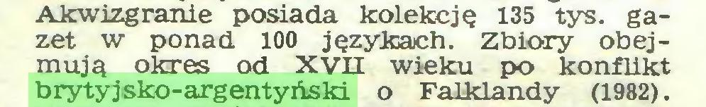 (...) Akwizgranie posiada kolekcję 135 tys. gazet w ponad 100 językach. Zbiory obejmują okres od XVII wieku po konflikt brytyjsko-argentyński o Falklandy (1982)...