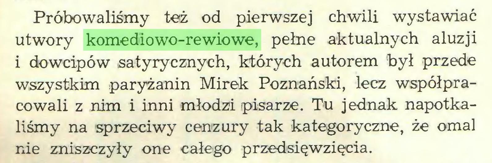 (...) Próbowaliśmy też od pierwszej chwili wystawiać utwory komediowo-rewiowe, pełne aktualnych aluzji i dowcipów satyrycznych, których autorem był przede wszystkim paryżanin Mirek Poznański, lecz współpracowali z nim i inni młodzi pisarze. Tu jednak napotkaliśmy na sprzeciwy cenzury tak kategoryczne, że omal nie zniszczyły one całego przedsięwzięcia...