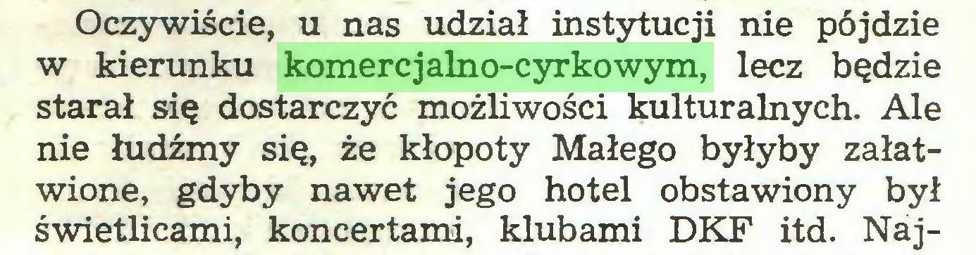 (...) Oczywiście, u nas udział instytucji nie pójdzie w kierunku komercjalno-cyrkowym, lecz będzie starał się dostarczyć możliwości kulturalnych. Ale nie łudźmy się, że kłopoty Małego byłyby załatwione, gdyby nawet jego hotel obstawiony był świetlicami, koncertami, klubami DKF itd. Naj...