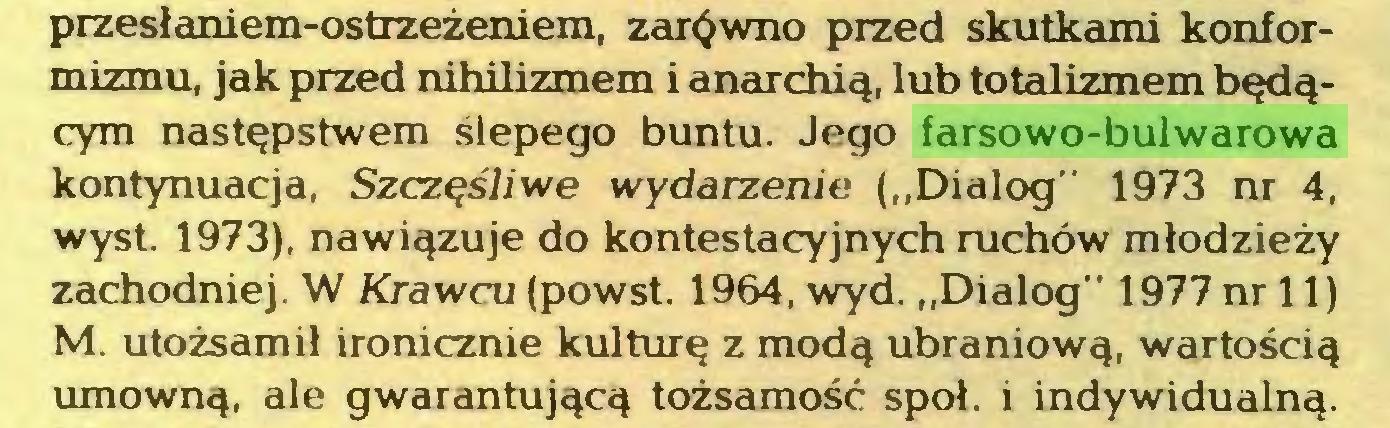 """(...) przesłaniem-ostrzeżeniem, zarówno przed skutkami konformizmu, jak przed nihilizmem i anarchią, lub totalizmem będącym następstwem ślepego buntu. Jego farsowo-bulwarowa kontynuacja, Szczęśliwe wydarzenie (""""Dialog"""" 1973 nr 4, wyst. 1973), nawiązuje do kontestacyjnych ruchów młodzieży zachodniej. W Krawcu (powst. 1964, wyd. """"Dialog"""" 1977 nr 11) M. utożsamił ironicznie kulturę z modą ubraniową, wartością umowną, ale gwarantującą tożsamość społ. i indywidualną..."""