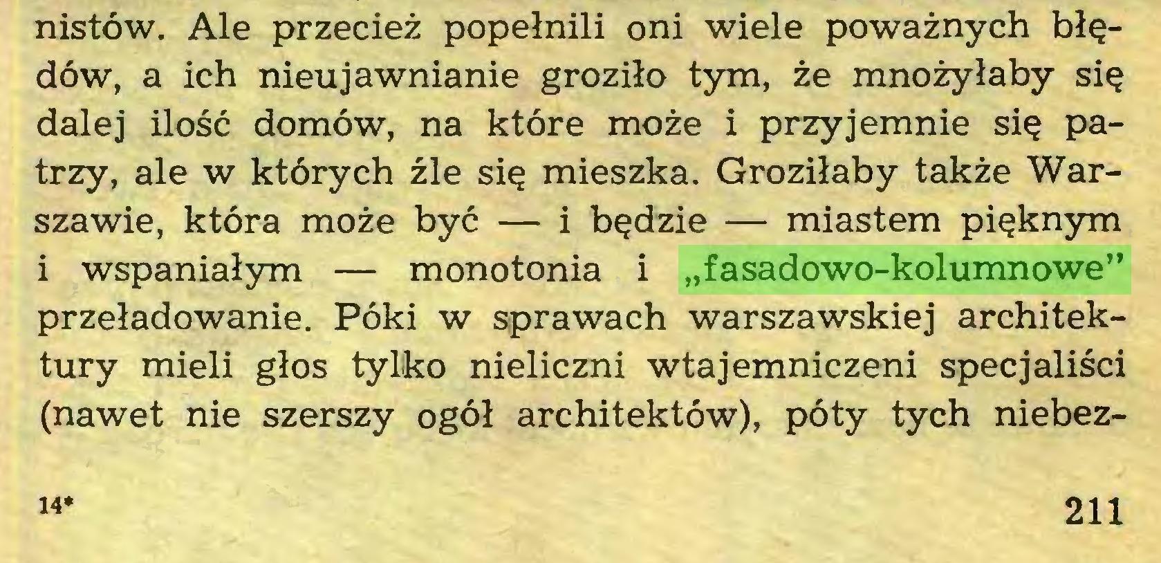 """(...) nistów. Ale przecież popełnili oni wiele poważnych błędów, a ich nieujawnianie groziło tym, że mnożyłaby się dalej ilość domów, na które może i przyjemnie się patrzy, ale w których źle się mieszka. Groziłaby także Warszawie, która może być — i będzie — miastem pięknym i wspaniałym — monotonia i """"fasadowo-kolumnowe"""" przeładowanie. Póki w sprawach warszawskiej architektury mieli głos tylko nieliczni wtajemniczeni specjaliści (nawet nie szerszy ogół architektów), poty tych niebez14* 211..."""