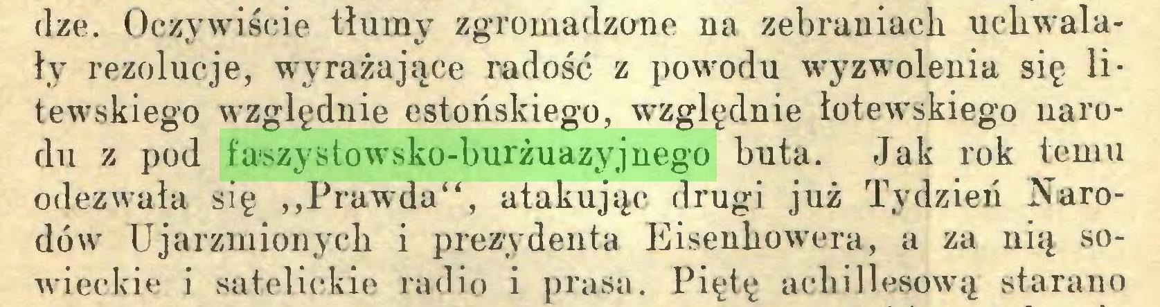 """(...) dze. Oczywiście tłumy zgromadzone na zebraniach uchwalały rezolucje, wyrażające radość z powodu wyzwolenia się litewskiego względnie estońskiego, względnie łotewskiego uarodu z pod faszystowsko-burżuazyjnego buta. Jak rok temu odezwała się ,,Prawda"""", atakując drugi już Tydzień Narodów Ujarzmionych i prezydenta Eisenhowera, a za nią sowieckie i satelickie radio i prasa. Piętę achillesową starano..."""