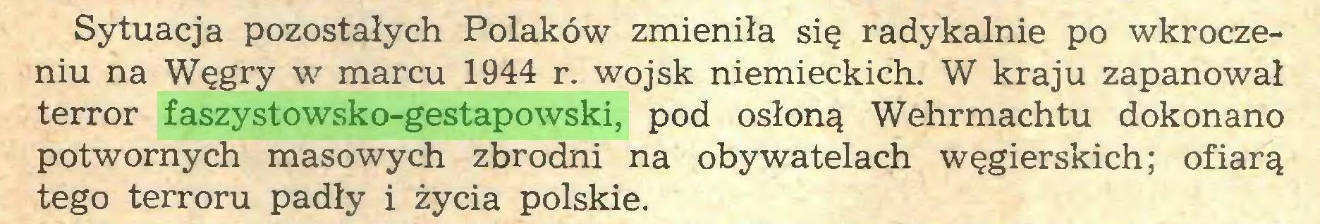 (...) Sytuacja pozostałych Polaków zmieniła się radykalnie po wkroczeniu na Węgry w marcu 1944 r. wojsk niemieckich. W kraju zapanował terror faszystowsko-gestapowski, pod osłoną Wehrmachtu dokonano potwornych masowych zbrodni na obywatelach węgierskich; ofiarą tego terroru padły i życia polskie...