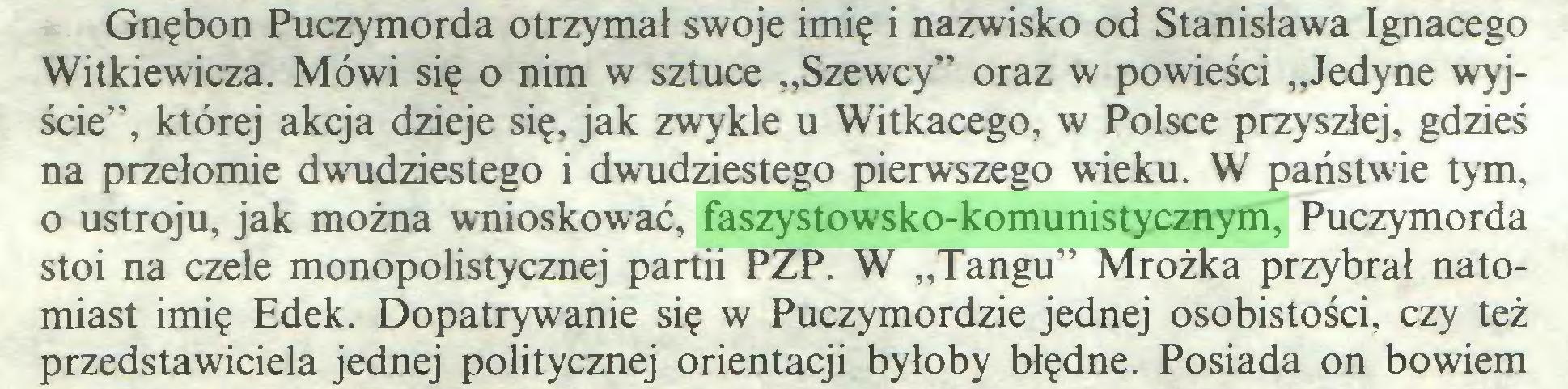 """(...) Gnębon Puczymorda otrzymał swoje imię i nazwisko od Stanisława Ignacego Witkiewicza. Mówi się o nim w sztuce """"Szewcy"""" oraz w powieści """"Jedyne wyjście"""", której akcja dzieje się, jak zwykle u Witkacego, w Polsce przyszłej, gdzieś na przełomie dwudziestego i dwudziestego pierwszego wieku. W państwie tym, o ustroju, jak można wnioskować, faszystowsko-komunistycznym, Puczymorda stoi na czele monopolistycznej partii PZP. W """"Tangu"""" Mrożka przybrał natomiast imię Edek. Dopatrywanie się w Puczymordzie jednej osobistości, czy też przedstawiciela jednej politycznej orientacji byłoby błędne. Posiada on bowiem..."""