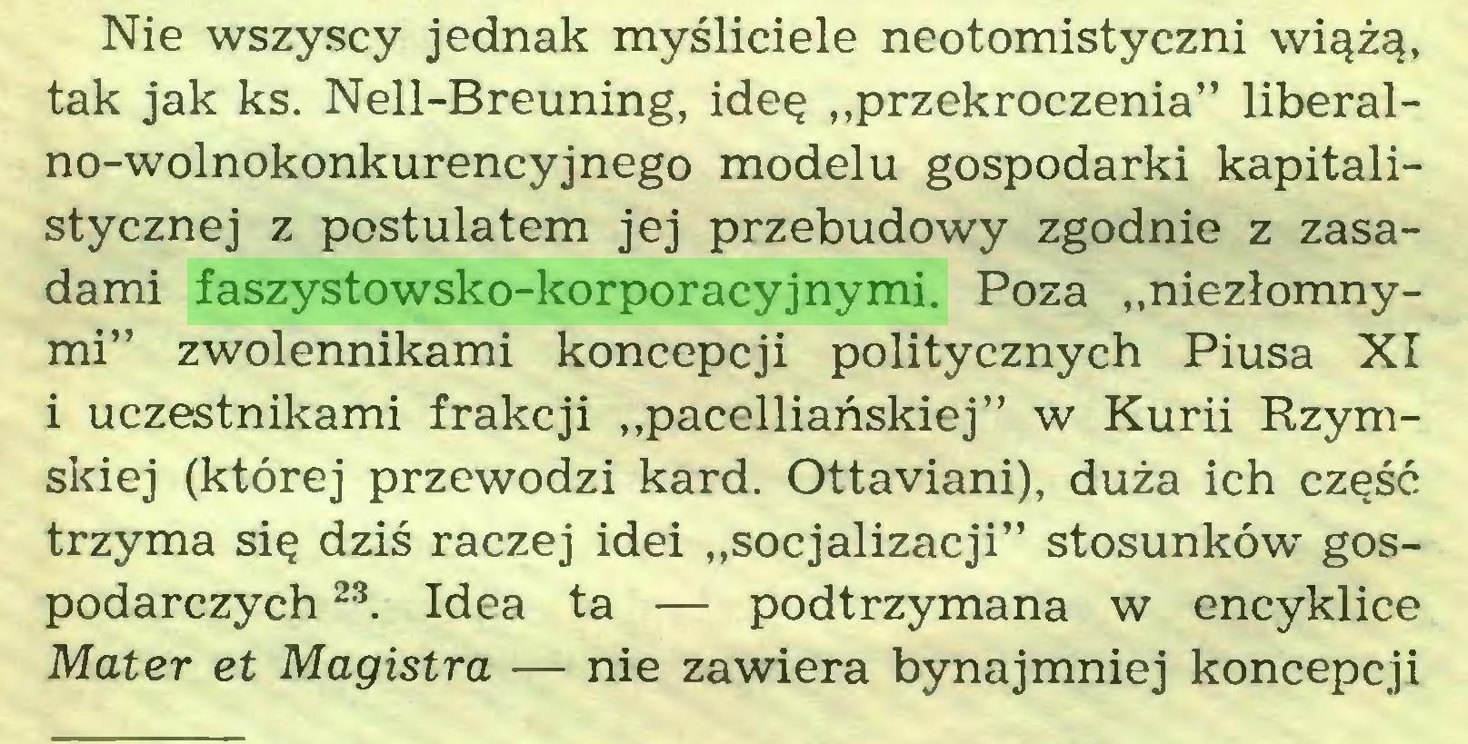 """(...) Nie wszyscy jednak myśliciele neotomistyczni wiążą, tak jak ks. Nell-Breuning, ideę """"przekroczenia"""" liberalno-wolnokonkurencyjnego modelu gospodarki kapitalistycznej z postulatem jej przebudowy zgodnie z zasadami faszystowsko-korporacyjnymi. Poza """"niezłomnymi"""" zwolennikami koncepcji politycznych Piusa XI i uczestnikami frakcji """"pacelliańskiej"""" w Kurii Rzymskiej (której przewodzi kard. Ottaviani), duża ich część trzyma się dziś raczej idei """"socjalizacji"""" stosunków gospodarczych 23. Idea ta — podtrzymana w encyklice Mater et Magistra — nie zawiera bynajmniej koncepcji..."""