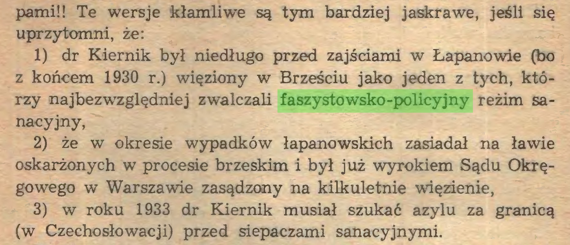(...) pami!! Te wersje kłamliwe są tym bardziej jaskrawe, jeśli się uprzytomni, że: 1) dr Kiernik był niedługo przed zajściami w Łapanowie (bo z końcem 1930 r.) więziony w Brześciu jako jeden z tych, którzy najbezwzględniej zwalczali faszystowsko-policyjny reżim sanacyjny, 2) że w okresie wypadków łapanowskich zasiadał na ławie oskarżonych w procesie brzeskim i był już wyrokiem Sądu Okręgowego w Warszawie zasądzony na kilkuletnie więzienie, 3) w roku 1933 dr Kiernik musiał szukać azylu za granicą (w Czechosłowacji) przed siepaczami sanacyjnymi...