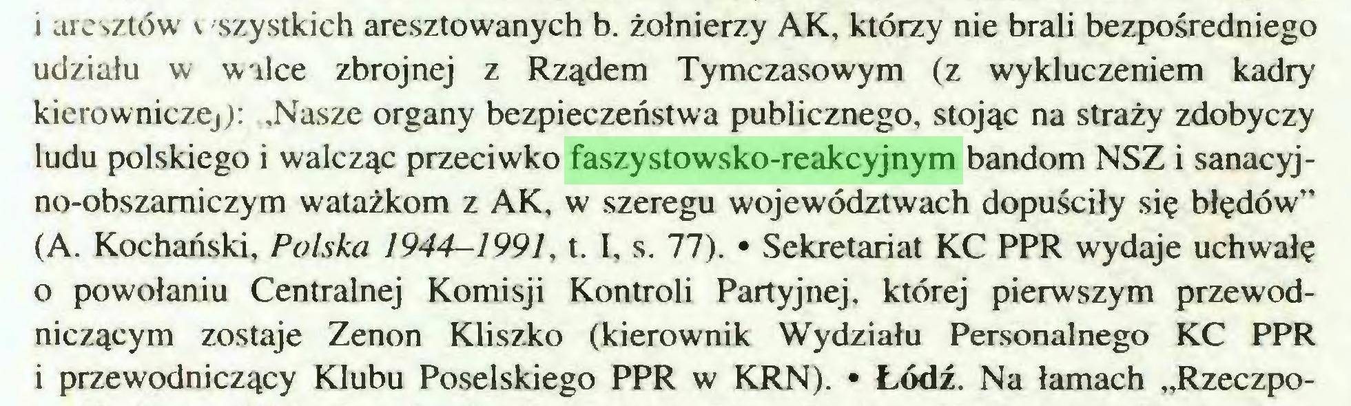 """(...) i aresztów \ 'szystkich aresztowanych b. żołnierzy AK, którzy nie brali bezpośredniego udziału w w ilce zbrojnej z Rządem Tymczasowym (z wykluczeniem kadry kierowniczej): .Nasze organy bezpieczeństwa publicznego, stojąc na straży zdobyczy ludu polskiego i walcząc przeciwko faszystowsko-reakcyjnym bandom NSZ i sanacyjno-obszamiczym watażkom z AK, w szeregu województwach dopuściły się błędów"""" (A. Kochański, Polska 1944—1991, t. I, s. 77). • Sekretariat KC PPR wydaje uchwałę 0 powołaniu Centralnej Komisji Kontroli Partyjnej, której pierwszym przewodniczącym zostaje Zenon Kliszko (kierownik Wydziału Personalnego KC PPR 1 przewodniczący Klubu Poselskiego PPR w KRN). • Łódź. Na łamach """"Rzeczpo..."""
