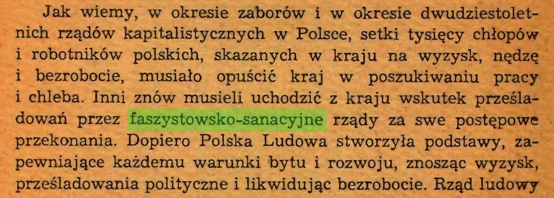 (...) Jak wiemy, w okresie zaborów i w okresie dwudziestoletnich rządów kapitalistycznych w Polsce, setki tysięcy chłopów i robotników polskich, skazanych w kraju na wyzysk, nędzę i bezrobocie, musiało opuścić kraj w poszukiwaniu pracy i chleba. Inni znów musieli uchodzić z kraju wskutek prześladowań przez faszystowsko-sanacyjne rządy za swe postępowe przekonania. Dopiero Polska Ludowa stworzyła podstawy, zapewniające każdemu warunki bytu i rozwoju, znosząc wyzysk, prześladowania polityczne i likwidując bezrobocie. Rząd ludowy...
