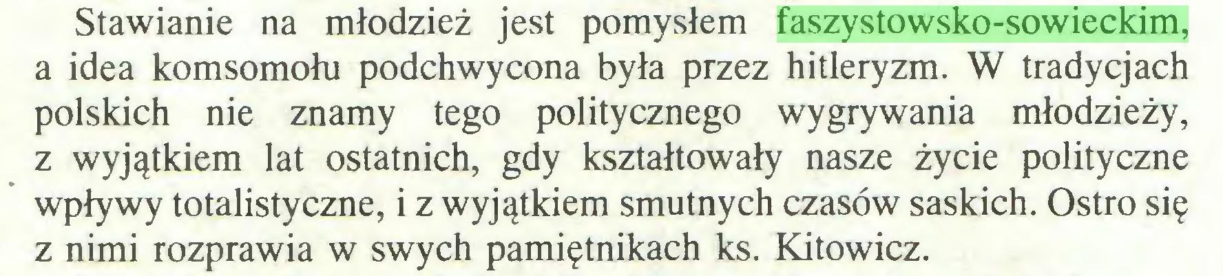 (...) Stawianie na młodzież jest pomysłem faszystowsko-sowieckim, a idea komsomołu podchwycona była przez hitleryzm. W tradycjach polskich nie znamy tego politycznego wygrywania młodzieży, z wyjątkiem lat ostatnich, gdy kształtowały nasze życie polityczne wpływy totalistyczne, i z wyjątkiem smutnych czasów saskich. Ostro się z nimi rozprawia w swych pamiętnikach ks. Kitowicz...