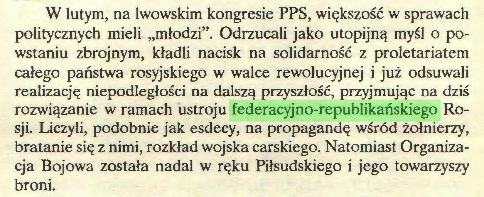 """(...) W lutym, na lwowskim kongresie PPS, większość w sprawach politycznych mieli """"młodzi"""". Odrzucali jako utopijną myśl o powstaniu zbrojnym, kładli nacisk na solidarność z proletariatem całego państwa rosyjskiego w walce rewolucyjnej i już odsuwali realizację niepodległości na dalszą przyszłość, przyjmując na dziś rozwiązanie w ramach ustroju federacyjno-republikańskiego Rosji. Liczyli, podobnie jak esdecy, na propagandę wśród żołnierzy, bratanie się z nimi, rozkład wojska carskiego. Natomiast Organizacja Bojowa została nadal w ręku Piłsudskiego i jego towarzyszy broni..."""