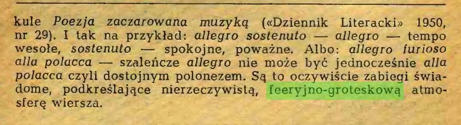 (...) kule Poezja zaczarowana muzyką («Dziennik Literacki» 1950, nr 29). I tak na przykład: allegro sostenuto — allegro — tempo wesołe, sostenuto — spokojne, poważne. Albo: allegro furioso alla polacca — szaleńcze allegro nie może być jednocześnie alla polacca czyli dostojnym polonezem. Są to oczywiście zabiegi świadome, podkreślające nierzeczywistą, feeryjno-groteskową atmosferę wiersza...