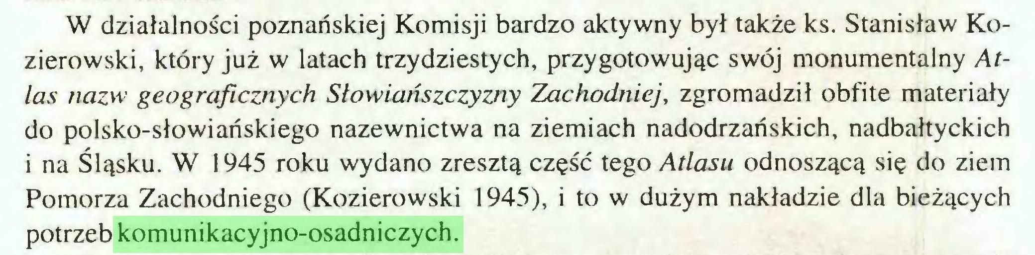 (...) W działalności poznańskiej Komisji bardzo aktywny był także ks. Stanisław Kozierowski, który już w latach trzydziestych, przygotowując swój monumentalny Atlas nazw geograficznych Słowiańszczyzny Zachodniej, zgromadził obfite materiały do polsko-słowiańskiego nazewnictwa na ziemiach nadodrzańskich, nadbałtyckich i na Śląsku. W 1945 roku wydano zresztą część tego Atlasu odnoszącą się do ziem Pomorza Zachodniego (Kozierowski 1945), i to w dużym nakładzie dla bieżących potrzeb komunikacyjno-osadniczych...