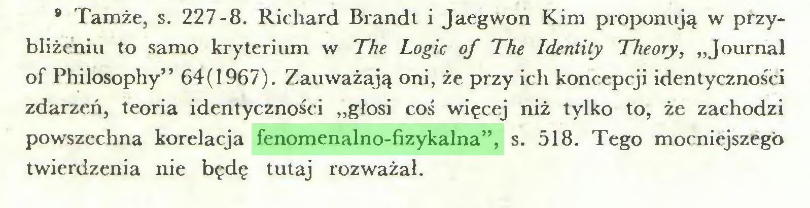 """(...) 8 Tamże, s. 227-8. Richard Brandt i Jaegwon Kim proponują w przybliżeniu to samo kryterium w The Logic of The Identity Theory, """"Journal of Philosophy"""" 64(1967). Zauważają oni, że przy ich koncepcji identyczności zdarzeń, teoria identyczności """"głosi coś więcej niż tylko to, że zachodzi powszechna korelacja fenomenalno-fizykalna"""", s. 518. Tego mocniejszego twierdzenia nie będę tutaj rozważał..."""