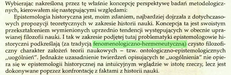 """(...) Wybierając nakreśloną przez tę właśnie koncepcję perspektywę badań metodologicznych, kierowałem się następującymi względami: Epistemologia historyczna jest, moim zdaniem, najbardziej dojrzała z dotychczasowych propozycji teoretycznych w zakresie historii nauki. Koncepcja ta jest swoistym przekształceniem wymienionych uprzednio tendencji występujących w obecnie uprawianej filozofii nauki. I tak w zakresie podjętej tutaj problematyki epistemologowie historyczni podkreślają (za tradycją fenomenologiczno-hermeneutyczną) czysto filozoficzny charakter założeń teorii naukowych - tzw. ontologiczno-epistemologicznych """"uogólnień"""". Jednakże uzasadnienie twierdzeń opisujących te """"uogólnienia"""" nie opiera się w epistemologii historycznej na intuicyjnym wglądzie w istotę rzeczy, lecz jest dokonywane poprzez konfrontację z faktami z historii nauki..."""